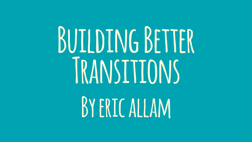 Building Better Transitions By eric allam