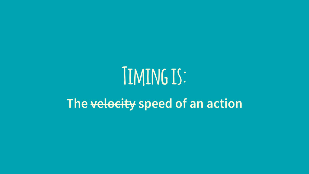 Timing is: The velocity speed of an action