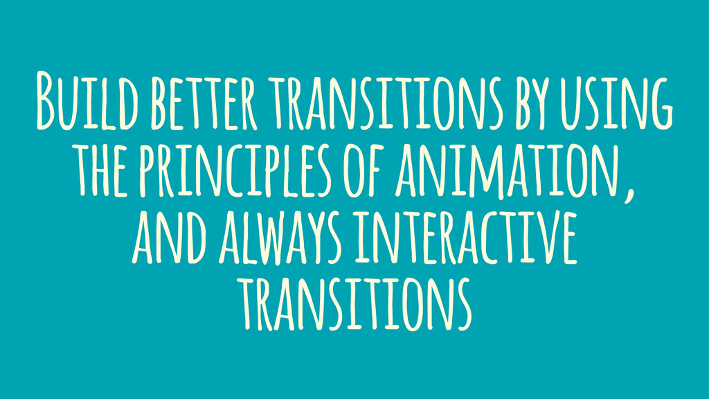Build better transitions by using the principle...