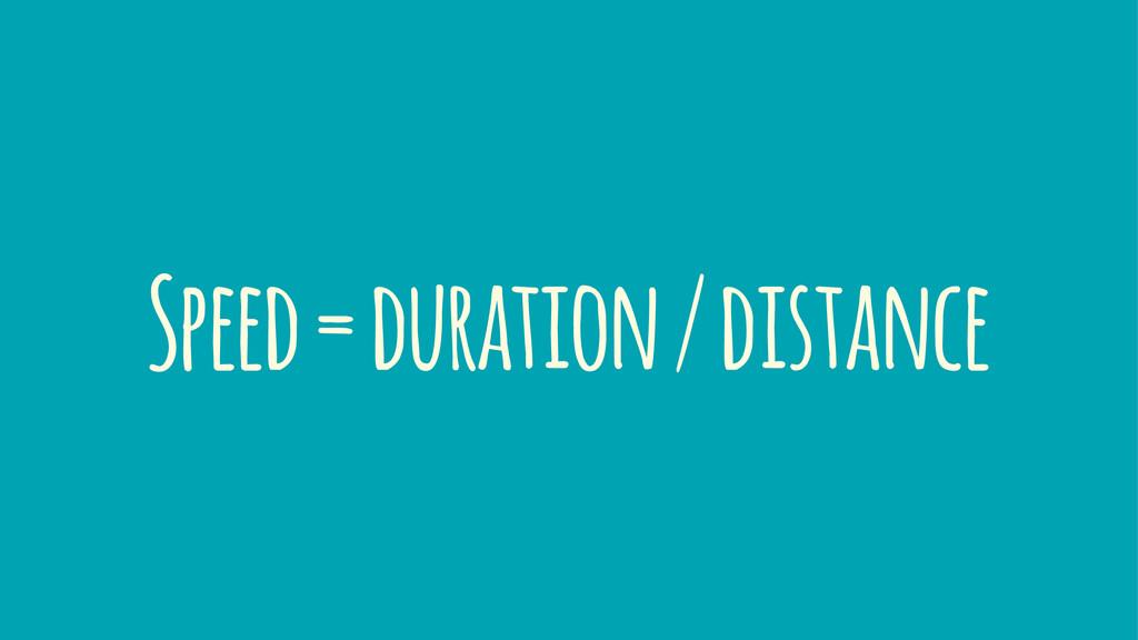 Speed = duration / distance