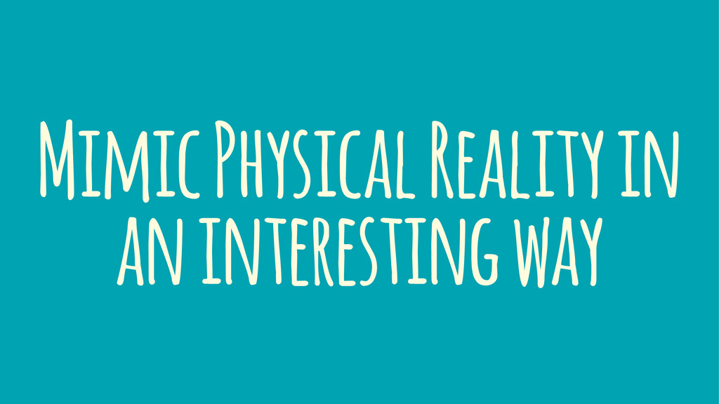 Mimic Physical Reality in an interesting way