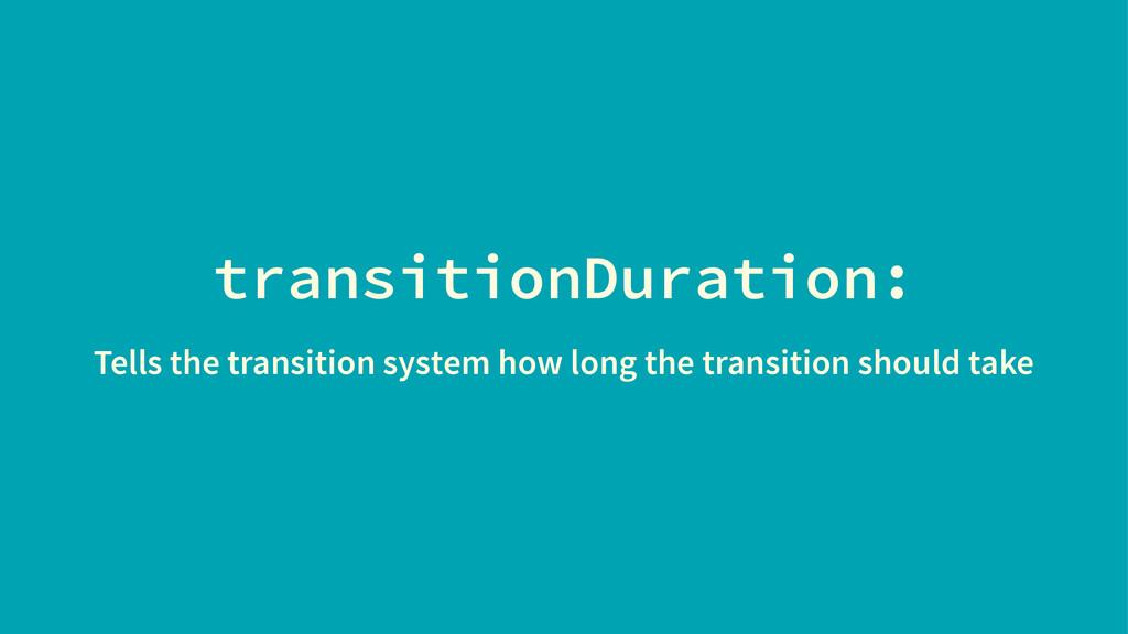 transitionDuration: Tells the transition system...