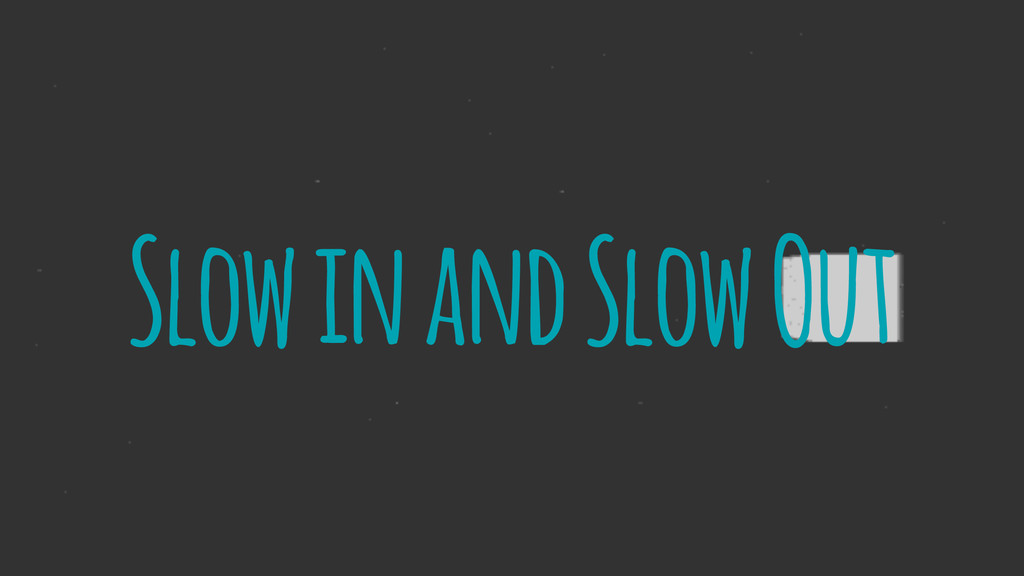 Slow in and Slow Out
