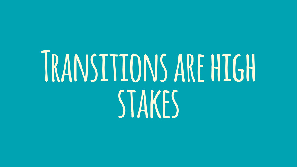 Transitions are high stakes