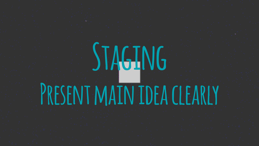 Staging Present main idea clearly