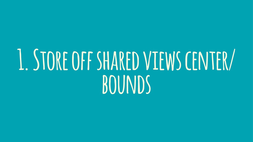 1. Store off shared views center/ bounds