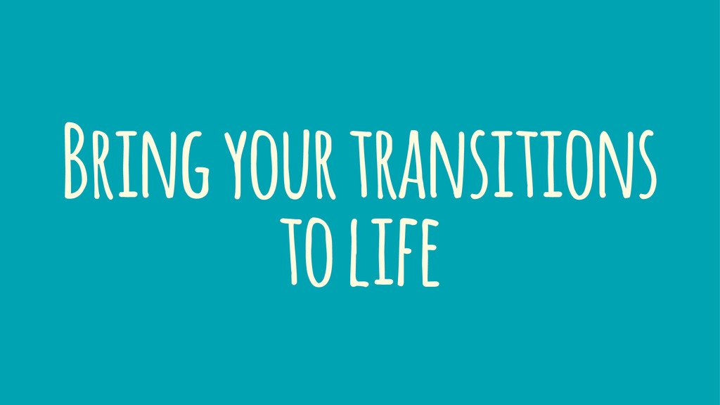 Bring your transitions to life