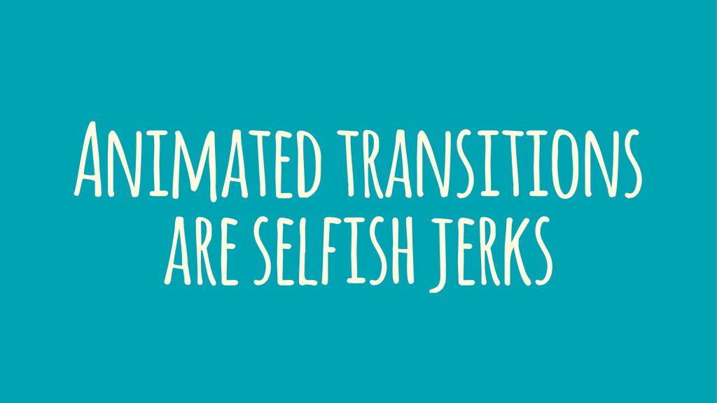 Animated transitions are selfish jerks