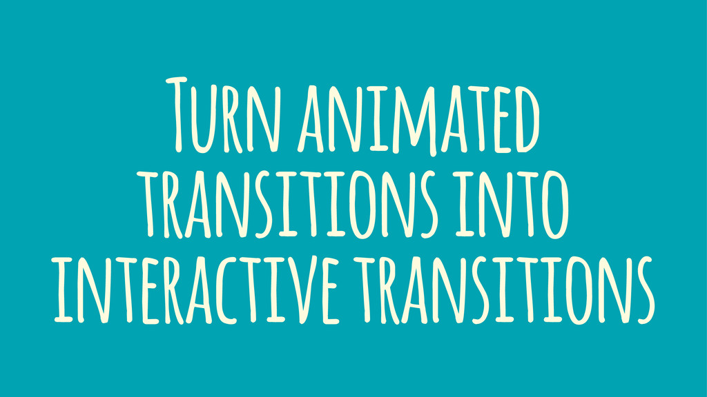 Turn animated transitions into interactive tran...