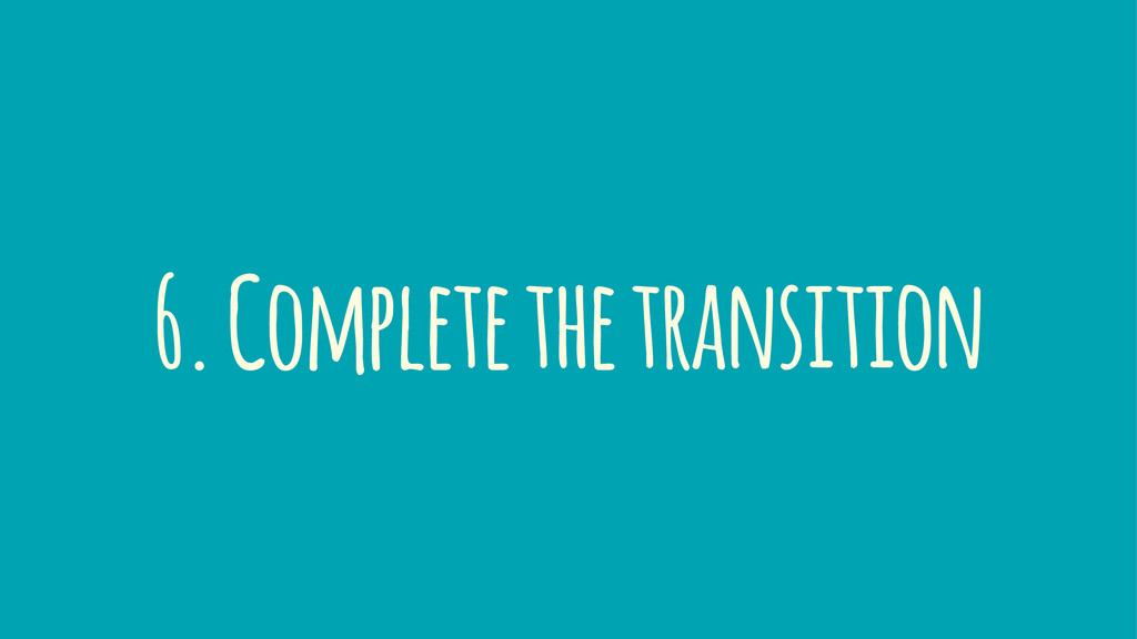 6. Complete the transition