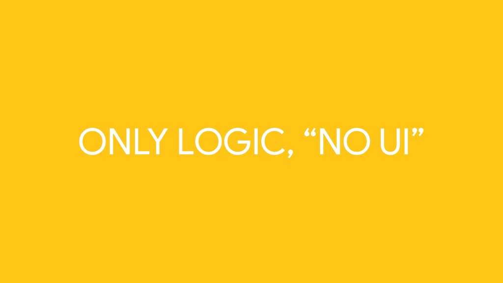 "ONLY LOGIC, ""NO UI"""