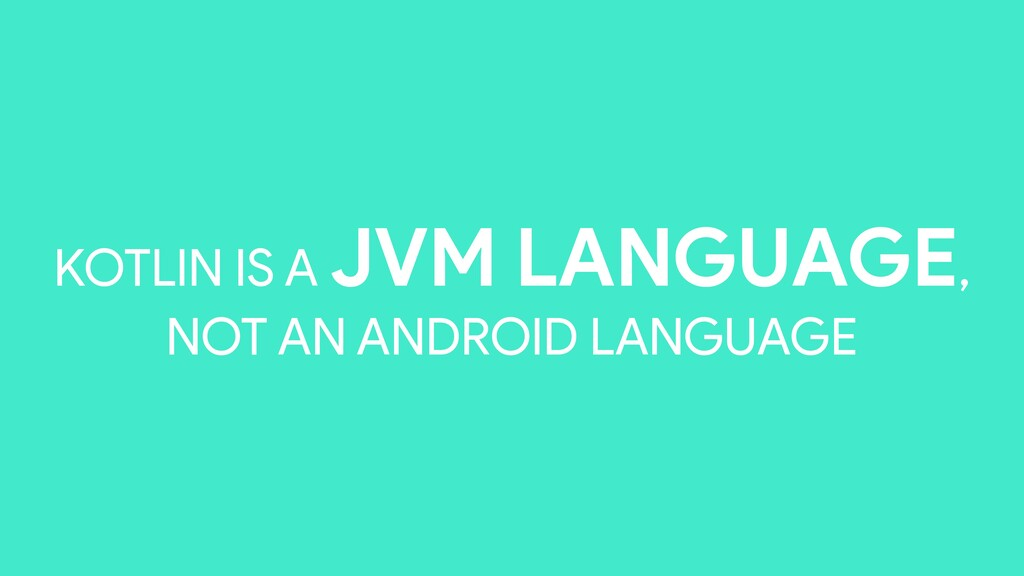 KOTLIN IS A JVM LANGUAGE, NOT AN ANDROID LANGUA...