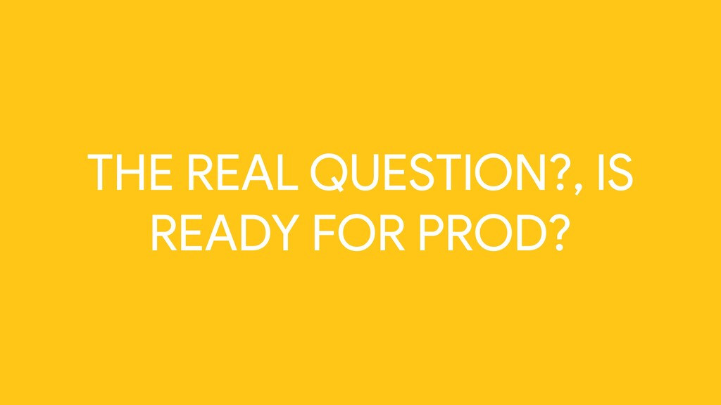 THE REAL QUESTION?, IS READY FOR PROD?