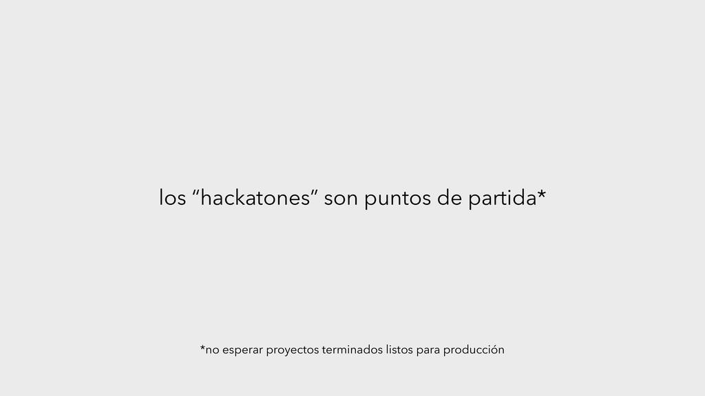 """los """"hackatones"""" son puntos de partida* *no esp..."""