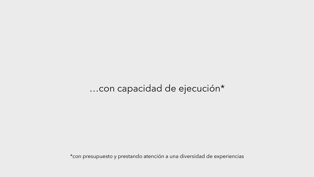 …con capacidad de ejecución* *con presupuesto y...