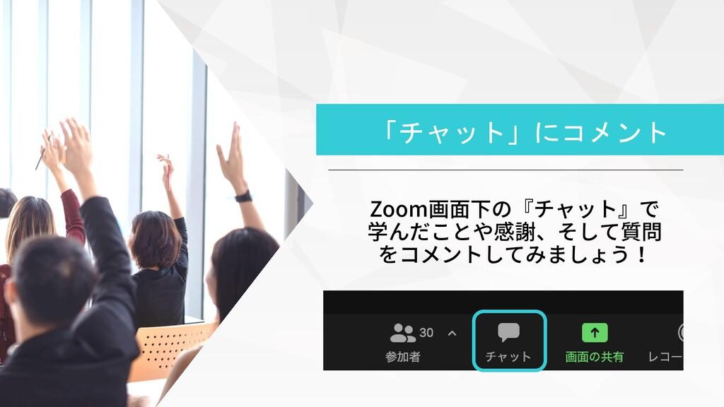 Zoom画面下の『チャット』で 学んだことや感謝、そして質問 をコメントしてみましょう! 「チ...