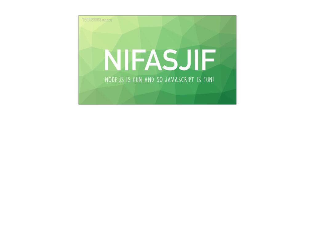 NIFASJIF Node.js is fun and so javascript is fu...