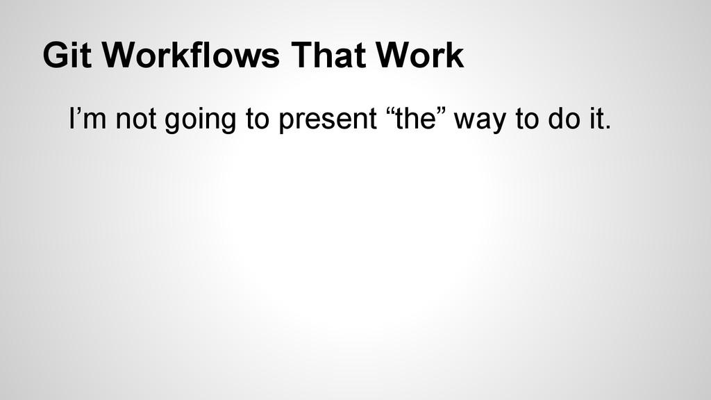 Git Workflows That Work I'm not going to presen...