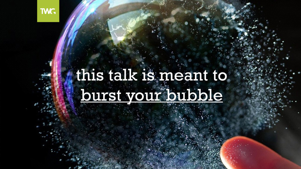 this talk is meant to burst your bubble