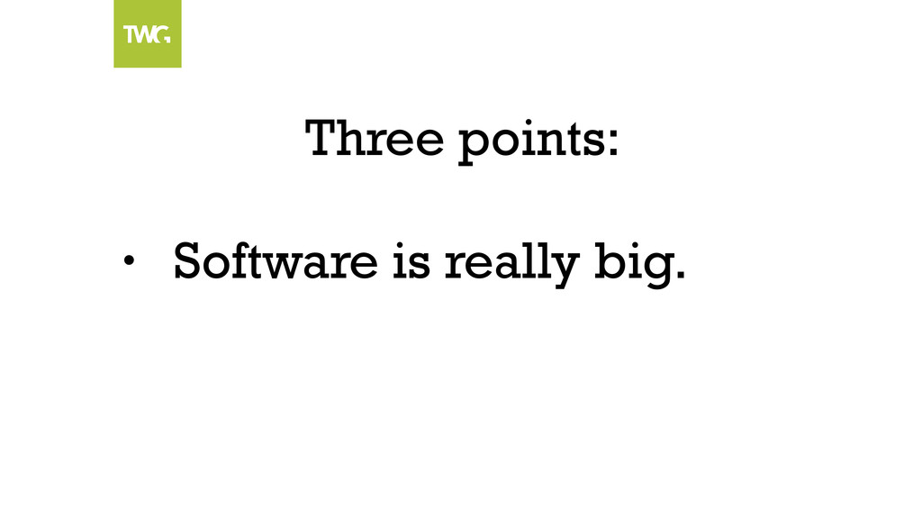 Three points: • Software is really big.
