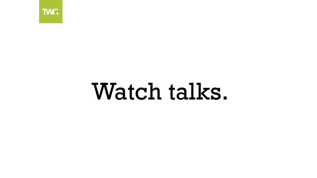 Watch talks.
