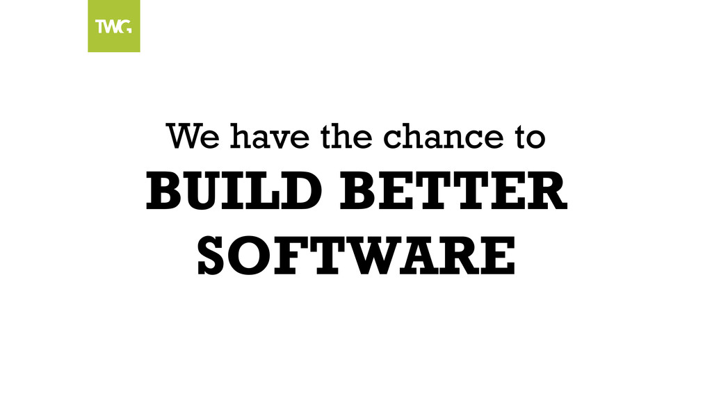 We have the chance to BUILD BETTER SOFTWARE