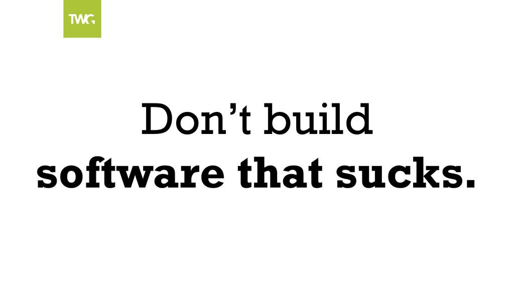 Don't build software that sucks.