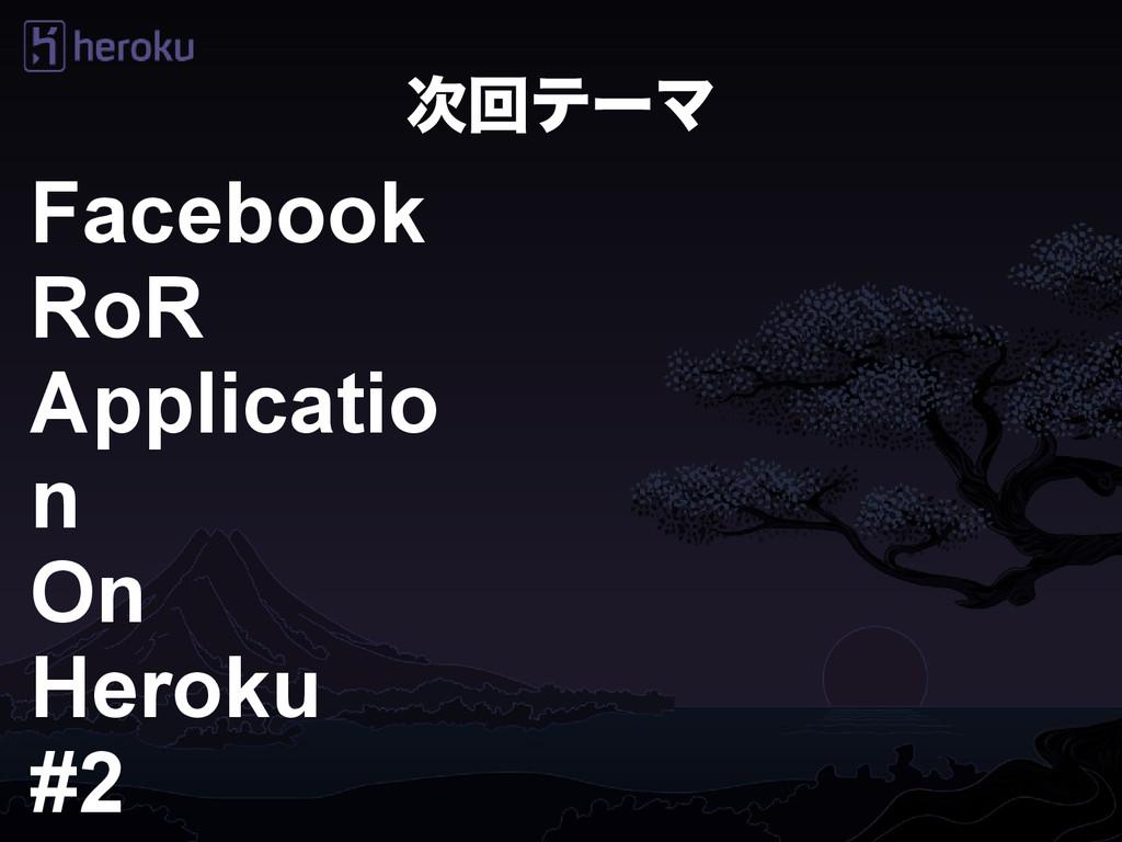 次回テーマ Facebook RoR Applicatio n On Heroku #2