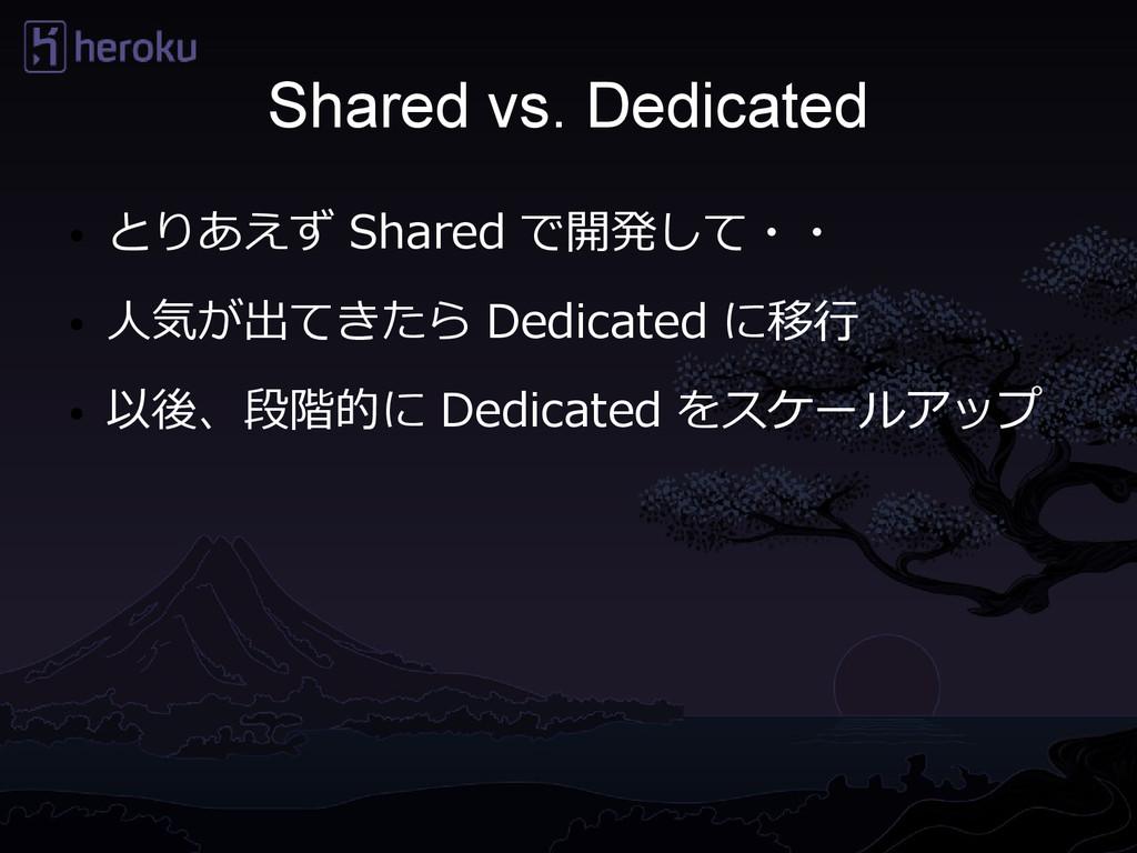 Shared vs. Dedicated ● とりあえず Shared で開発して・・ ● 人...