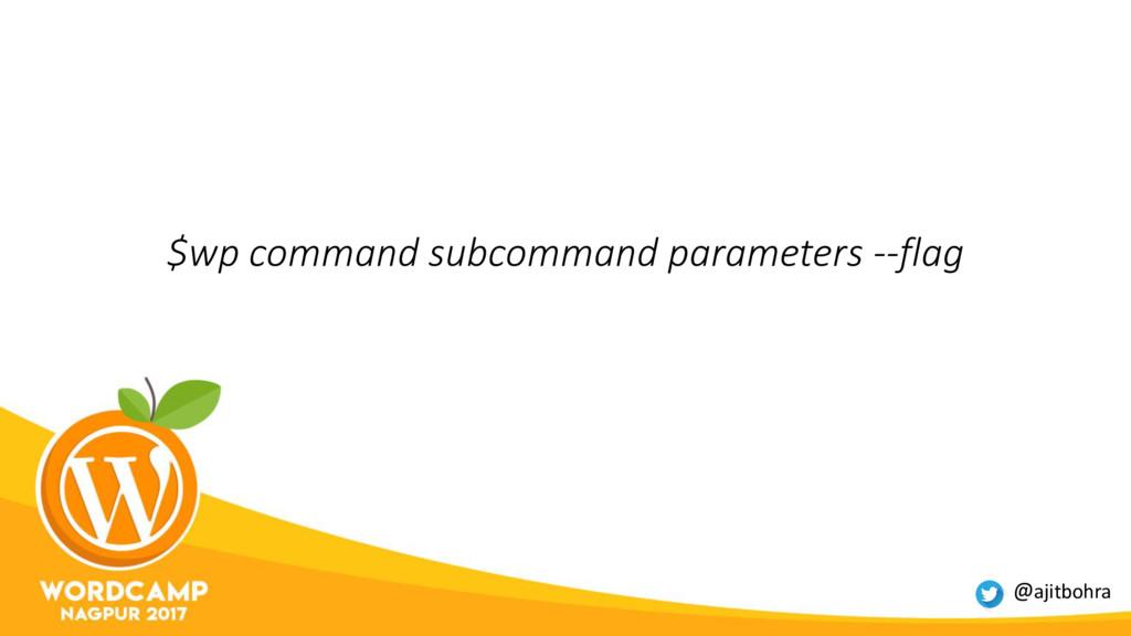 $wp command subcommand parameters --flag @ajitb...