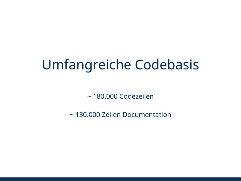Umfangreiche Codebasis ~ 180.000 Codezeilen ~ 1...