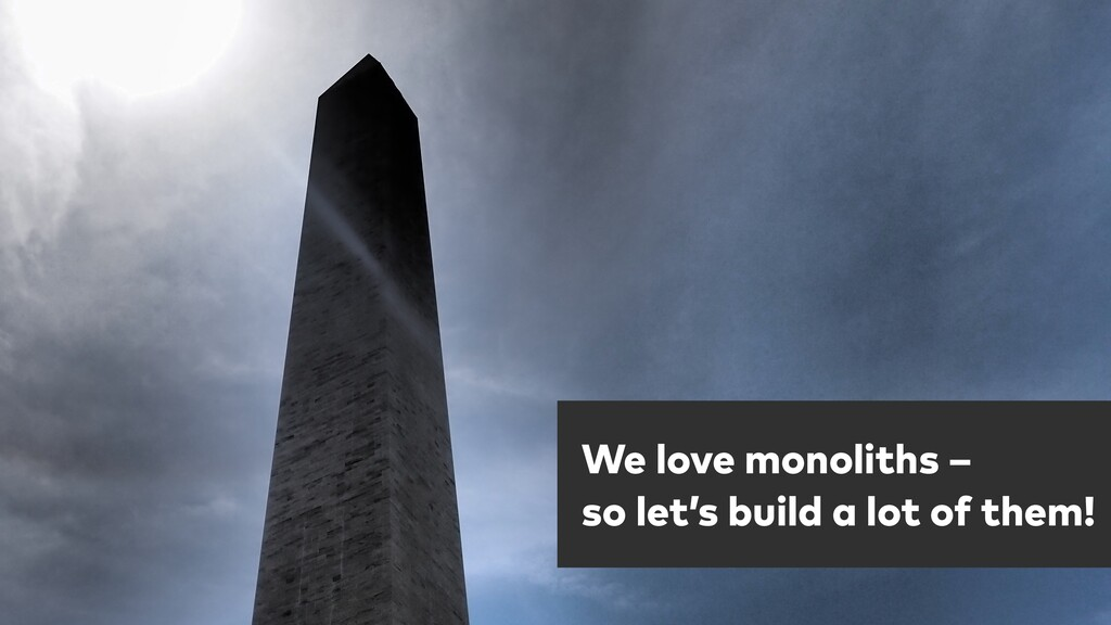 One more thing … We love monoliths –  so let's...
