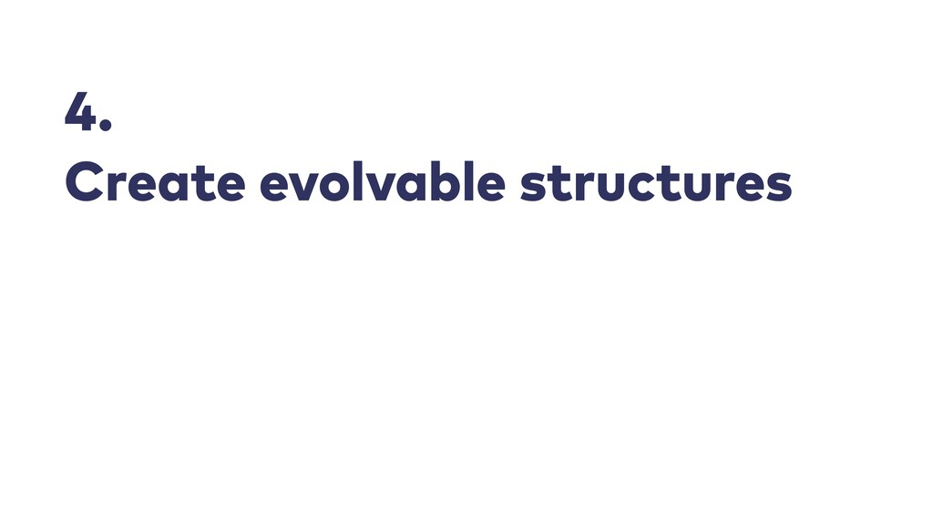 4.   Create evolvable structures