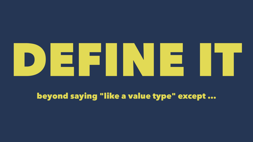 "DEFINE IT beyond saying ""like a value type"" exc..."