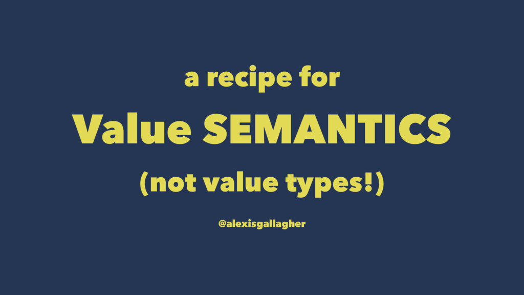 a recipe for Value SEMANTICS (not value types!)...
