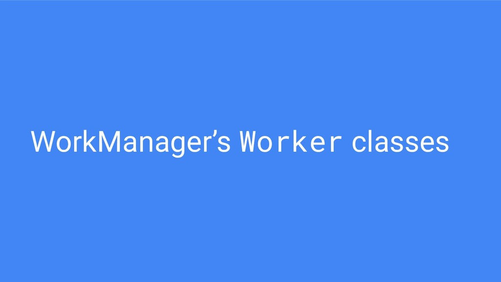 WorkManager's Worker classes