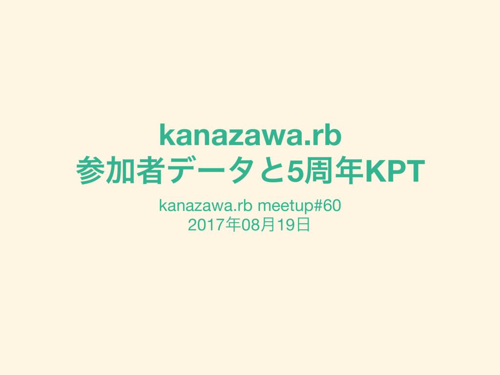 kanazawa.rb Ճऀσʔλͱ5पKPT kanazawa.rb meetup#60...