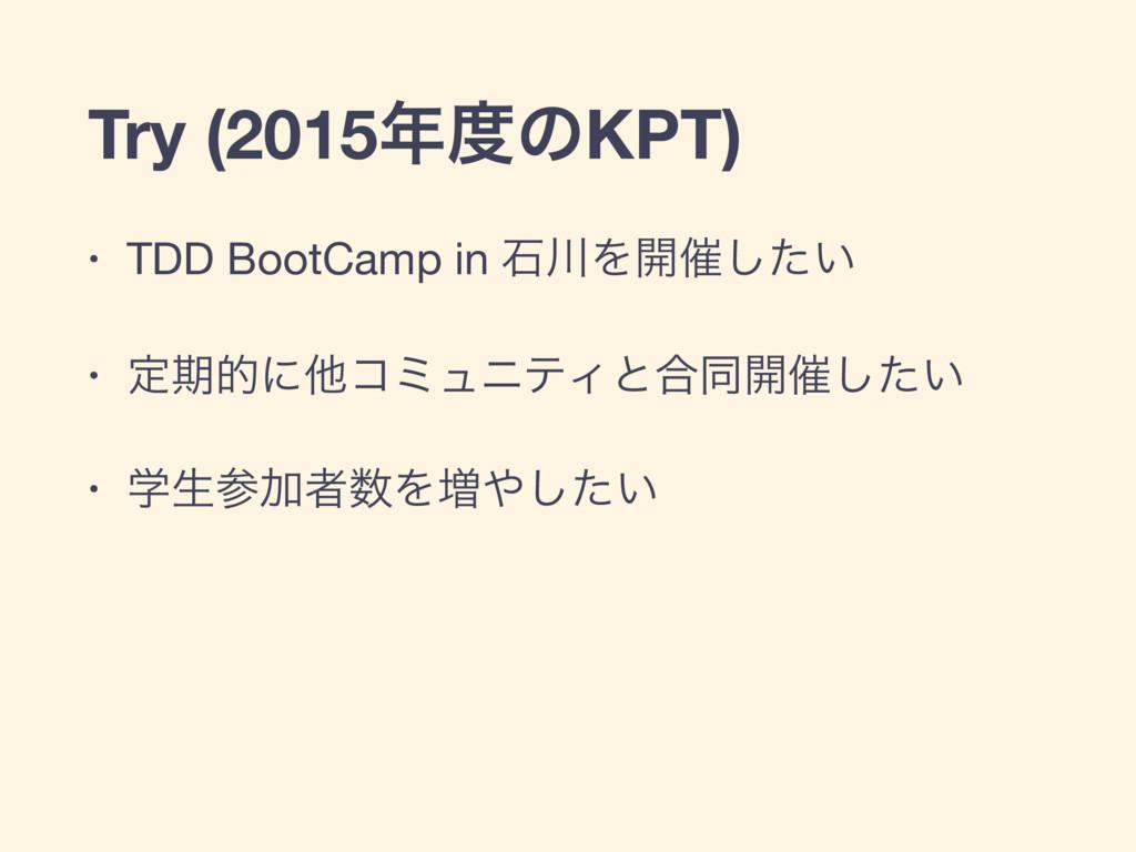 Try (2015ͷKPT) • TDD BootCamp in ੴΛ։࠵͍ͨ͠  • ...