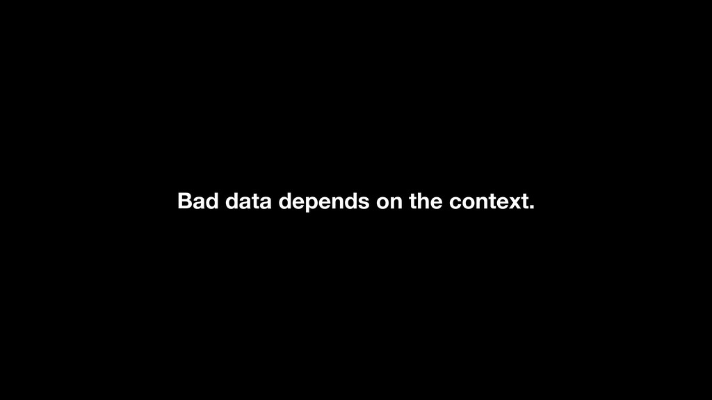 Bad data depends on the context.