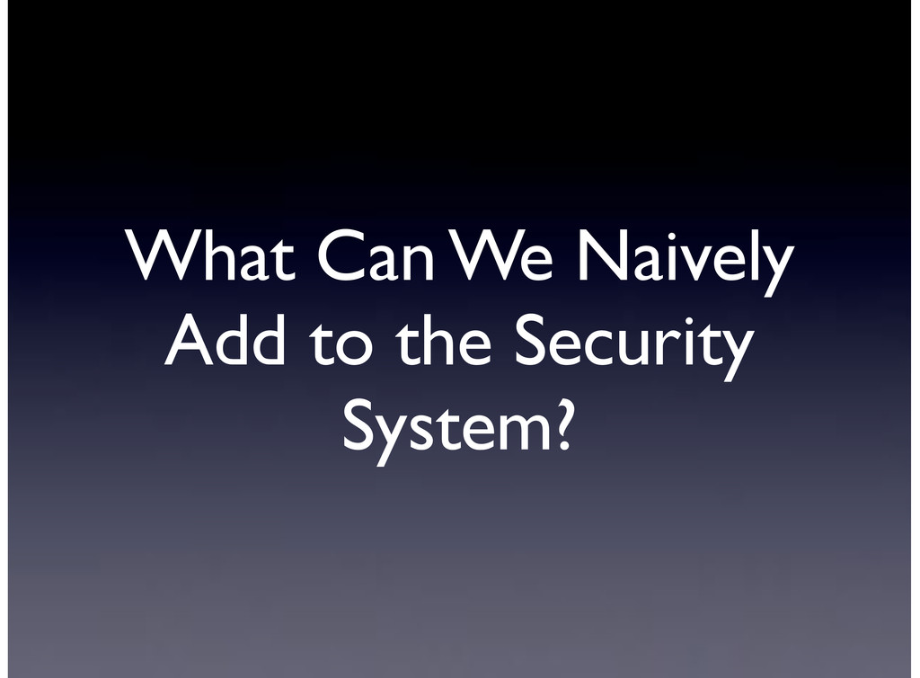 What Can We Naively Add to the Security System?