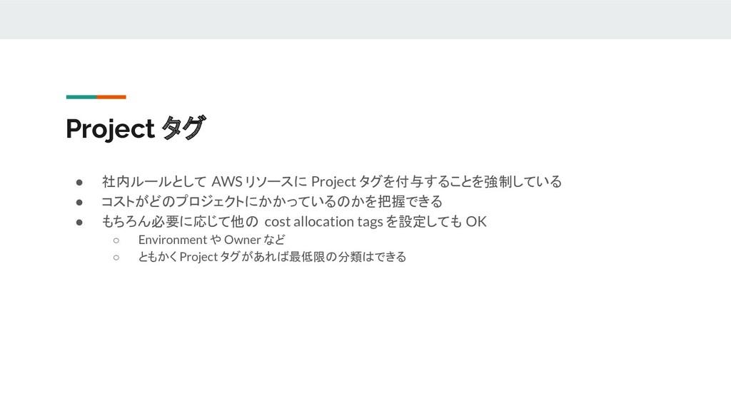 Project タグ ● 社内ルールとして AWS リソースに Project タグを付与する...