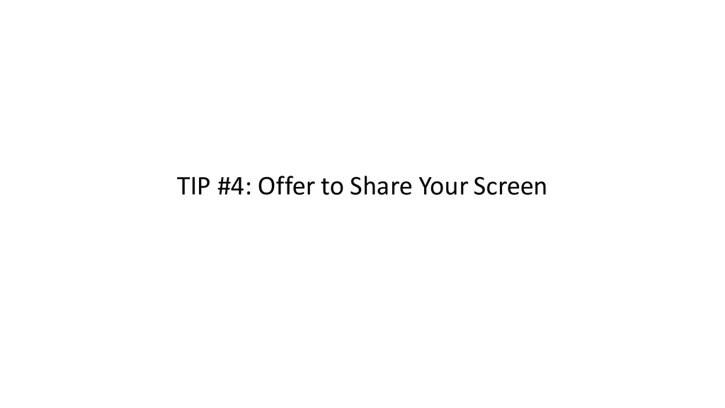 TIP #4: Offer to Share Your Screen