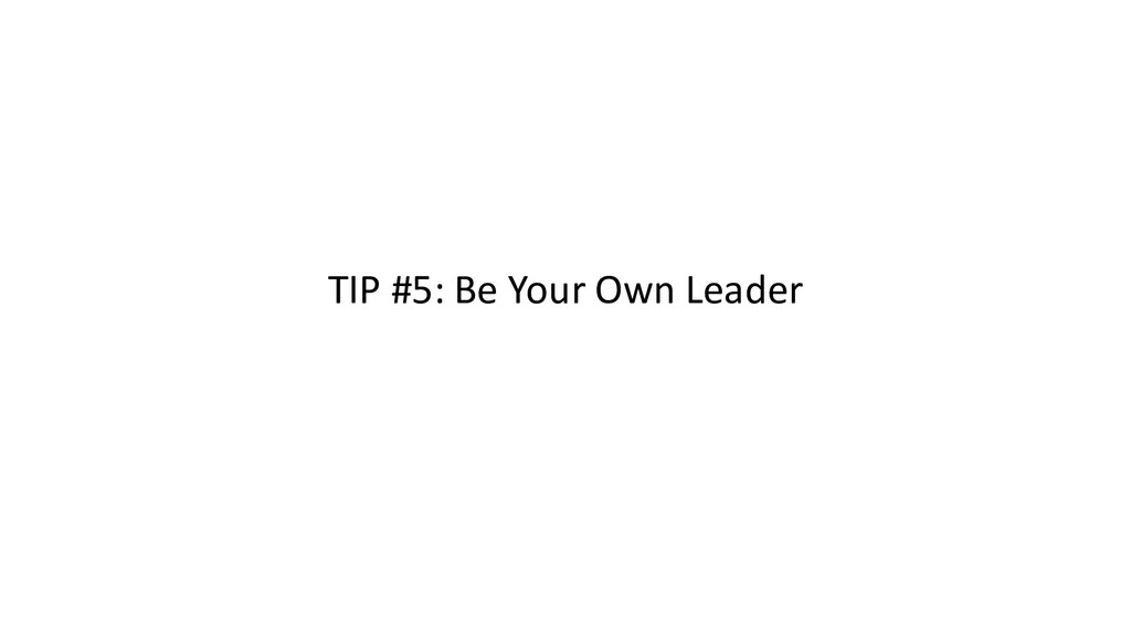 TIP #5: Be Your Own Leader