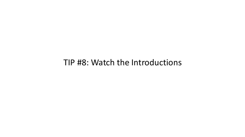 TIP #8: Watch the Introductions