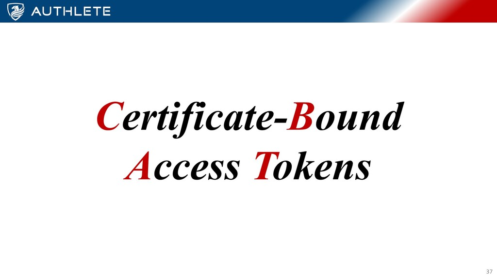 Certificate-Bound Access Tokens 37