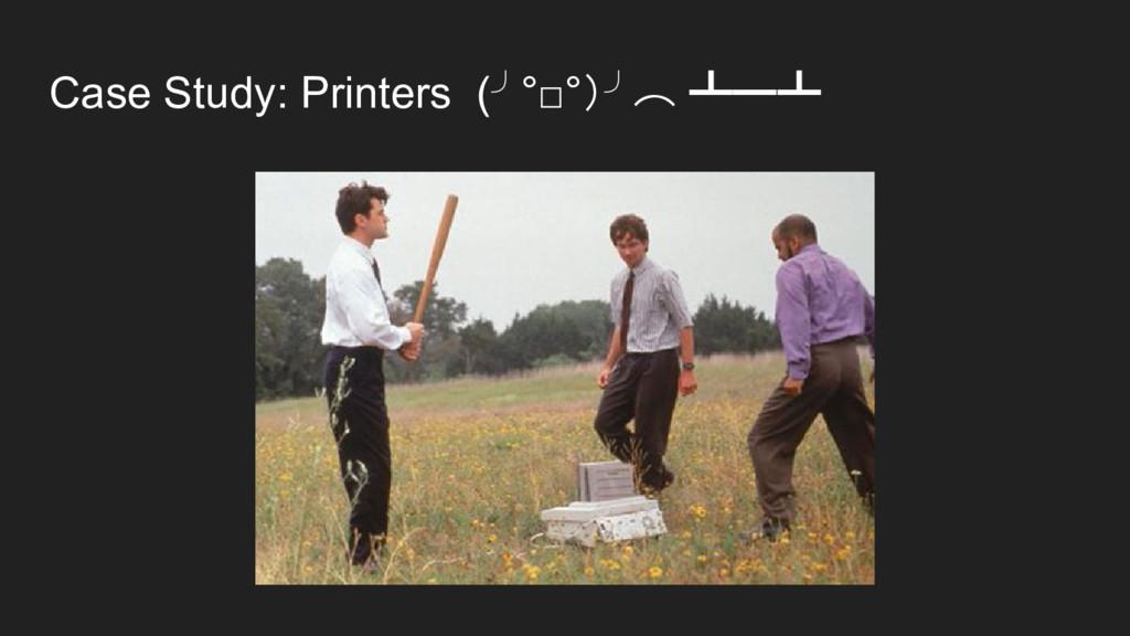 Case Study: Printers (╯°□°)╯︵ ┻━┻