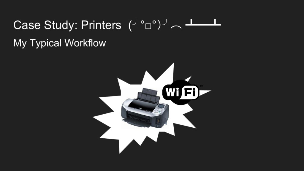 Case Study: Printers (╯°□°)╯︵ ┻━┻ My Typical Wo...