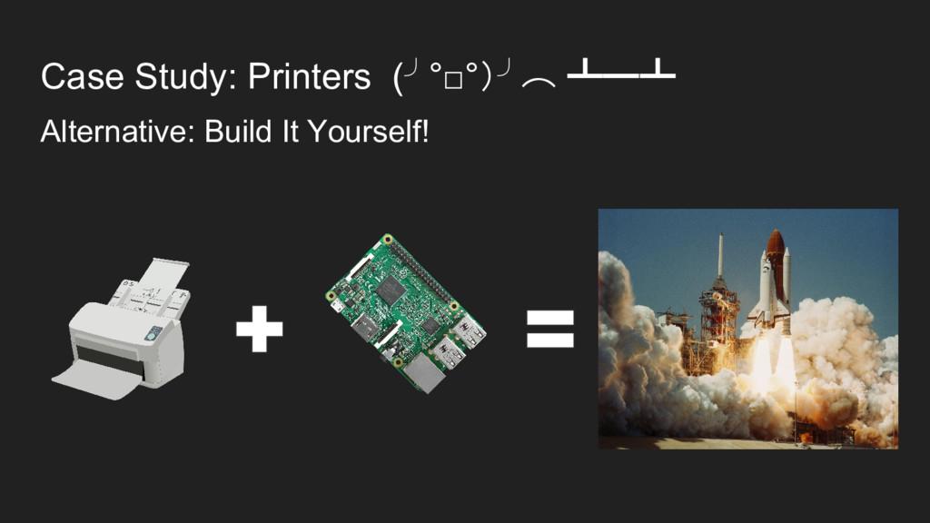 Case Study: Printers (╯°□°)╯︵ ┻━┻ Alternative: ...