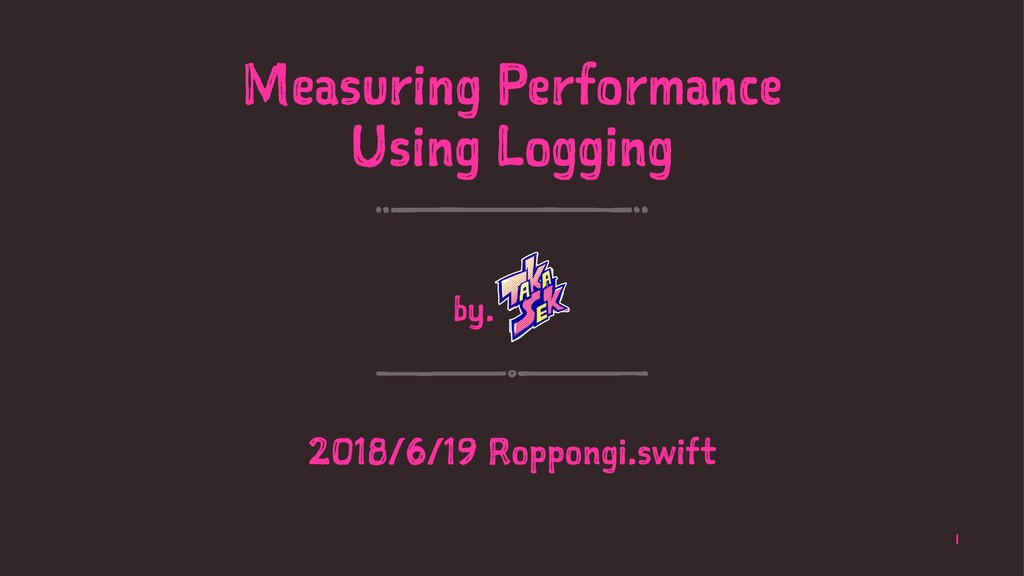 Measuring Performance Using Logging by. 2018/6/...