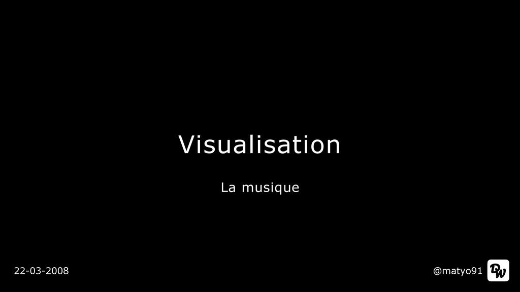 Visualisation @matyo91 22-03-2008 La musique